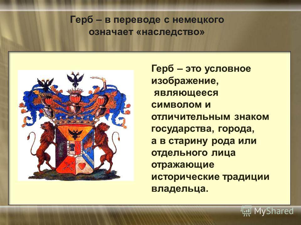 Герб – в переводе с немецкого означает «наследство» Герб – это условное изображение, являющееся символом и отличительным знаком государства, города, а в старину рода или отдельного лица отражающие исторические традиции владельца.