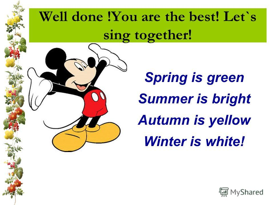 Well done !You are the best! Let`s sing together! Spring is green Summer is bright Autumn is yellow Winter is white!