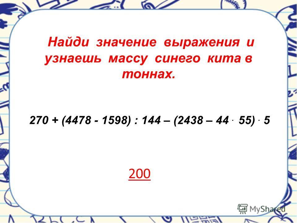 Найди значение выражения и узнаешь массу синего кита в тоннах. 270 + (4478 - 1598) : 144 – (2438 – 44. 55). 5 200