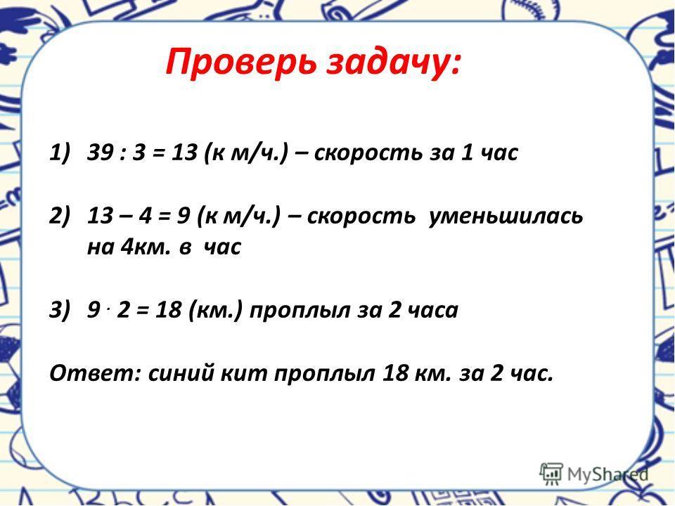 Проверь задачу: 1)39 : 3 = 13 (к м/ч.) – скорость за 1 час 2)13 – 4 = 9 (к м/ч.) – скорость уменьшилась на 4км. в час 3)9. 2 = 18 (км.) проплыл за 2 часа Ответ: синий кит проплыл 18 км. за 2 час.