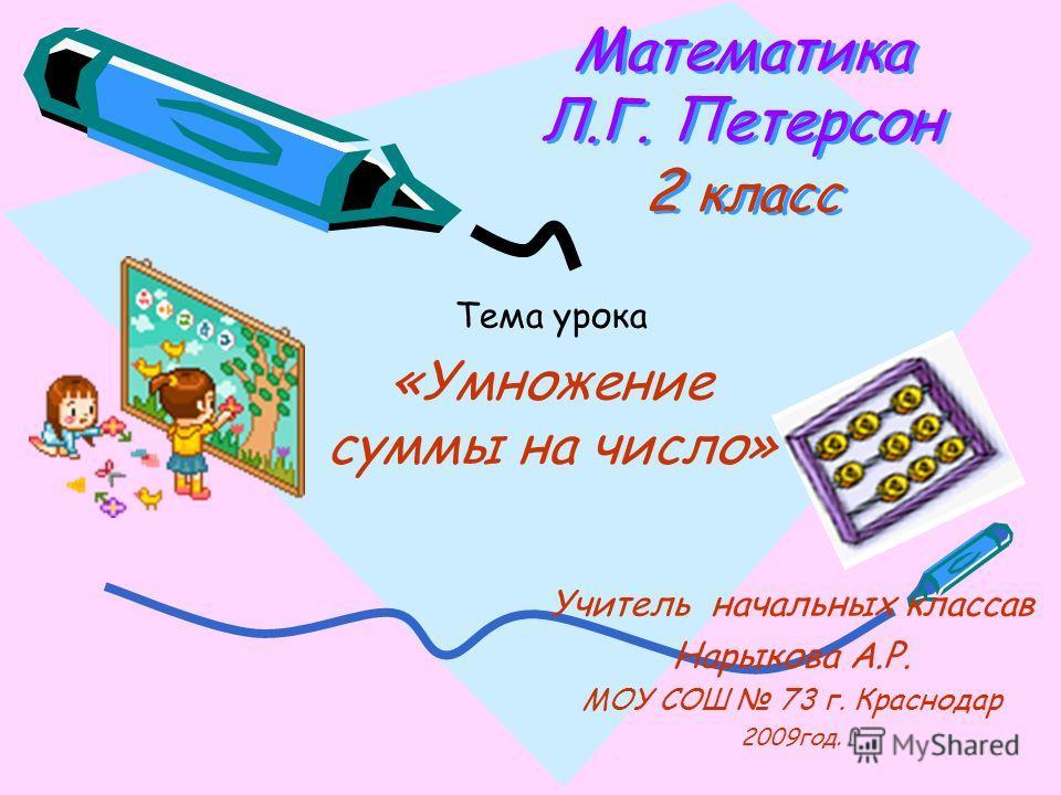 Математика Л.Г. Петерсон 2 класс Математика Л.Г. Петерсон 2 класс Тема урока «Умножение суммы на число» Учитель начальных классав Нарыкова А.Р. МОУ СОШ 73 г. Краснодар 2009год.