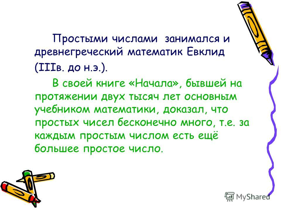 Простыми числами занимался и древнегреческий математик Евклид (IIIв. до н.э.). В своей книге «Начала», бывшей на протяжении двух тысяч лет основным учебником математики, доказал, что простых чисел бесконечно много, т.е. за каждым простым числом есть