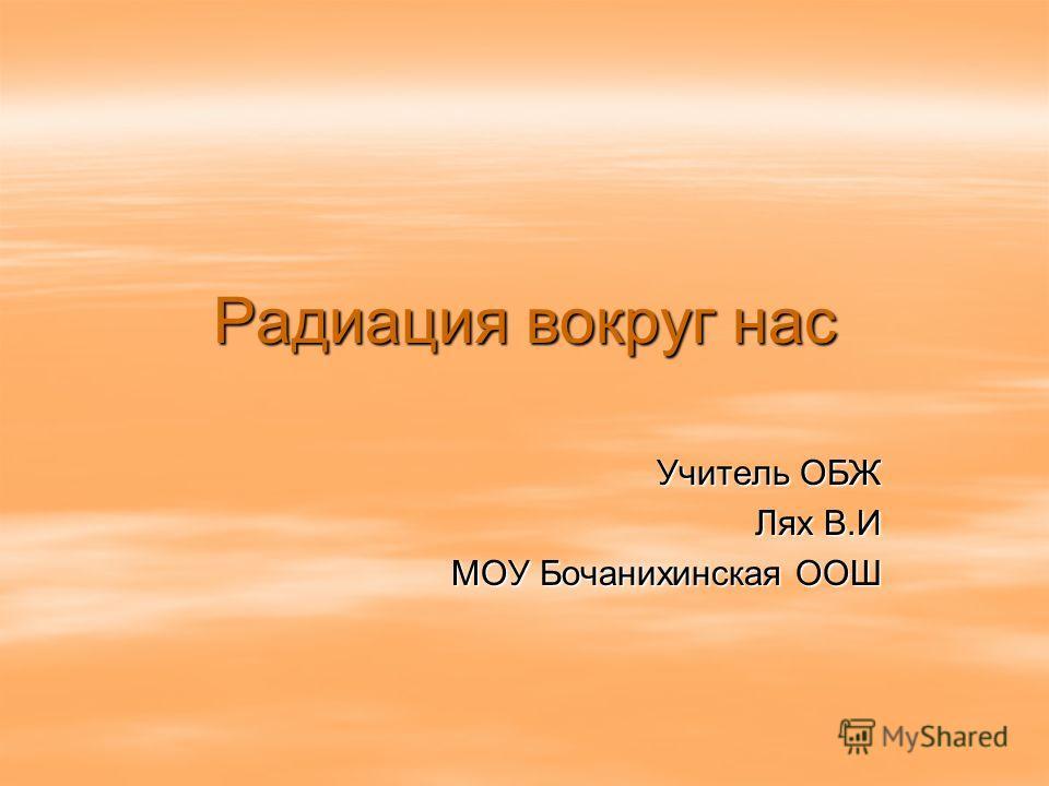 Радиация вокруг нас Учитель ОБЖ Лях В.И Лях В.И МОУ Бочанихинская ООШ