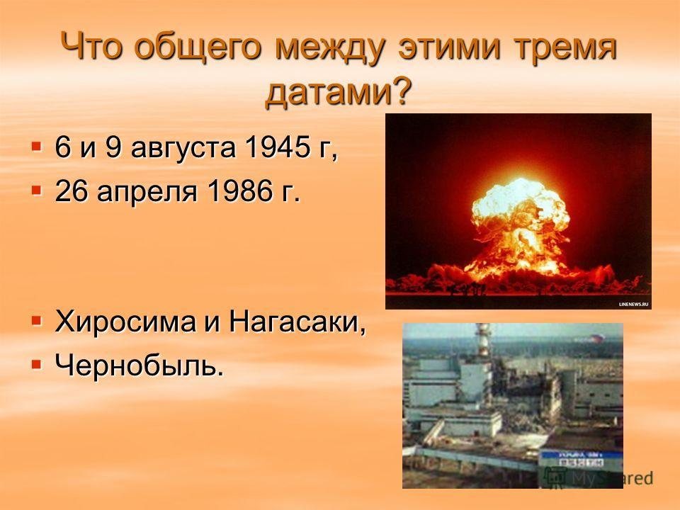 Что общего между этими тремя датами? 6 и 9 августа 1945 г, 6 и 9 августа 1945 г, 26 апреля 1986 г. 26 апреля 1986 г. Хиросима и Нагасаки, Хиросима и Нагасаки, Чернобыль. Чернобыль.