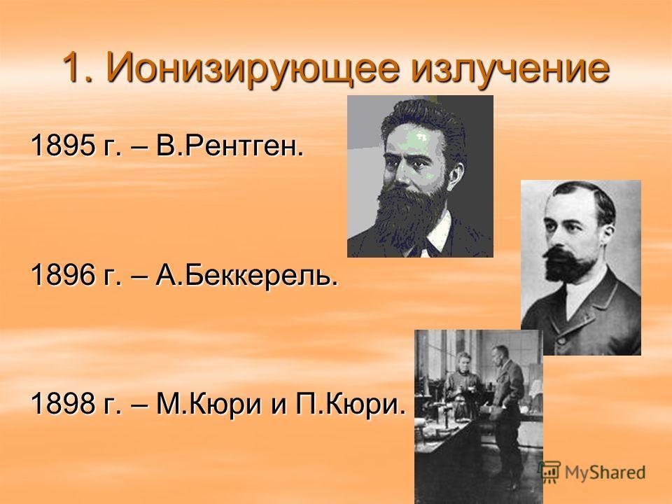 1. Ионизирующее излучение 1895 г. – В.Рентген. 1896 г. – А.Беккерель. 1898 г. – М.Кюри и П.Кюри.