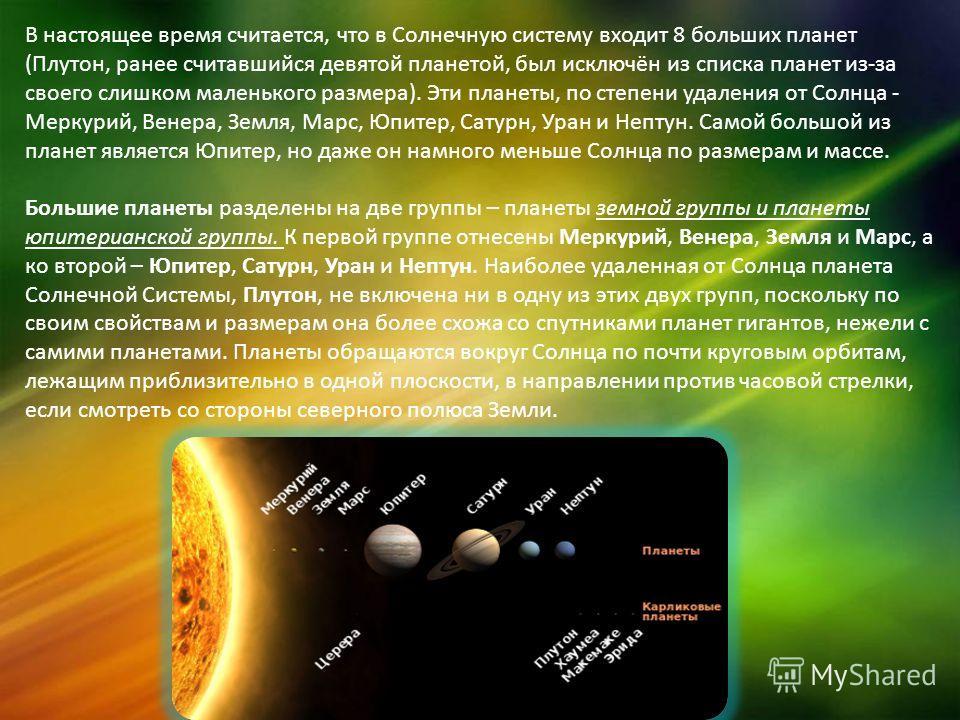 В настоящее время считается, что в Солнечную систему входит 8 больших планет (Плутон, ранее считавшийся девятой планетой, был исключён из списка планет из-за своего слишком маленького размера). Эти планеты, по степени удаления от Солнца - Меркурий, В