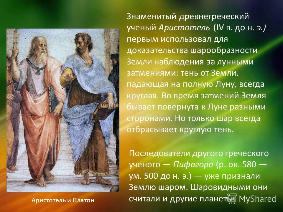 Знаменитый древнегреческий ученый Аристотель (IV в. до н. э.) первым использовал для доказательства шарообразности Земли наблюдения за лунными затмениями: тень от Земли, падающая на полную Луну, всегда круглая. Во время затмений Земля бывает повернут