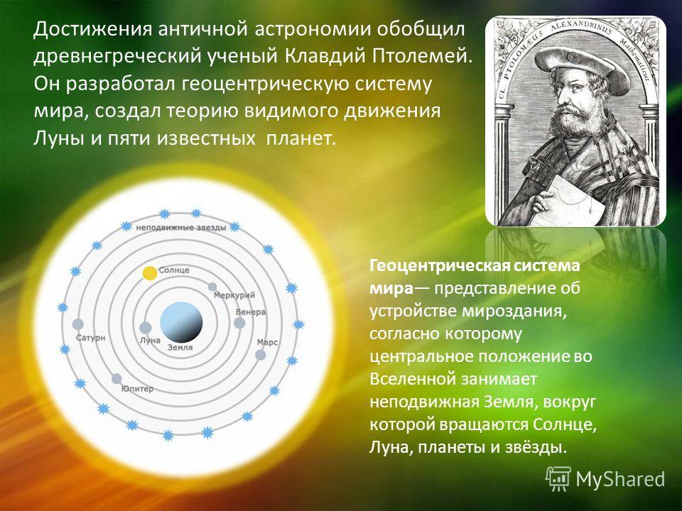 Достижения античной астрономии обобщил древнегреческий ученый Клавдий Птолемей. Он разработал геоцентрическую систему мира, создал теорию видимого движения Луны и пяти известных планет. Геоцентрическая система мира представление об устройстве мирозда