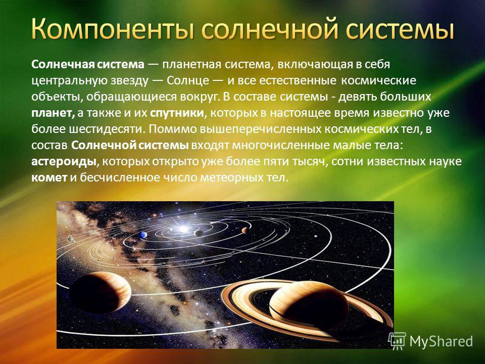Солнечная система планетная система, включающая в себя центральную звезду Солнце и все естественные космические объекты, обращающиеся вокруг. В составе системы - девять больших планет, а также и их спутники, которых в настоящее время известно уже бол