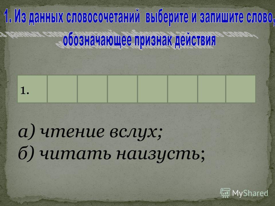 а) чтение вслух; б) читать наизусть; 1.