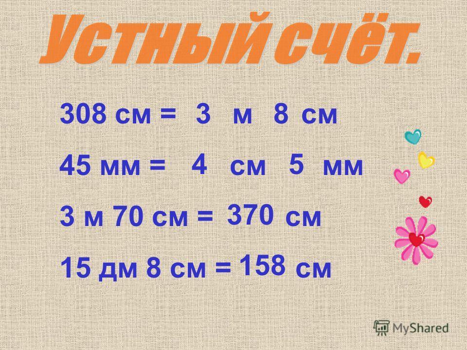308 см = м см 45 мм = см мм 3 м 70 см = см 15 дм 8 см = см 3 8 4 5 370 158
