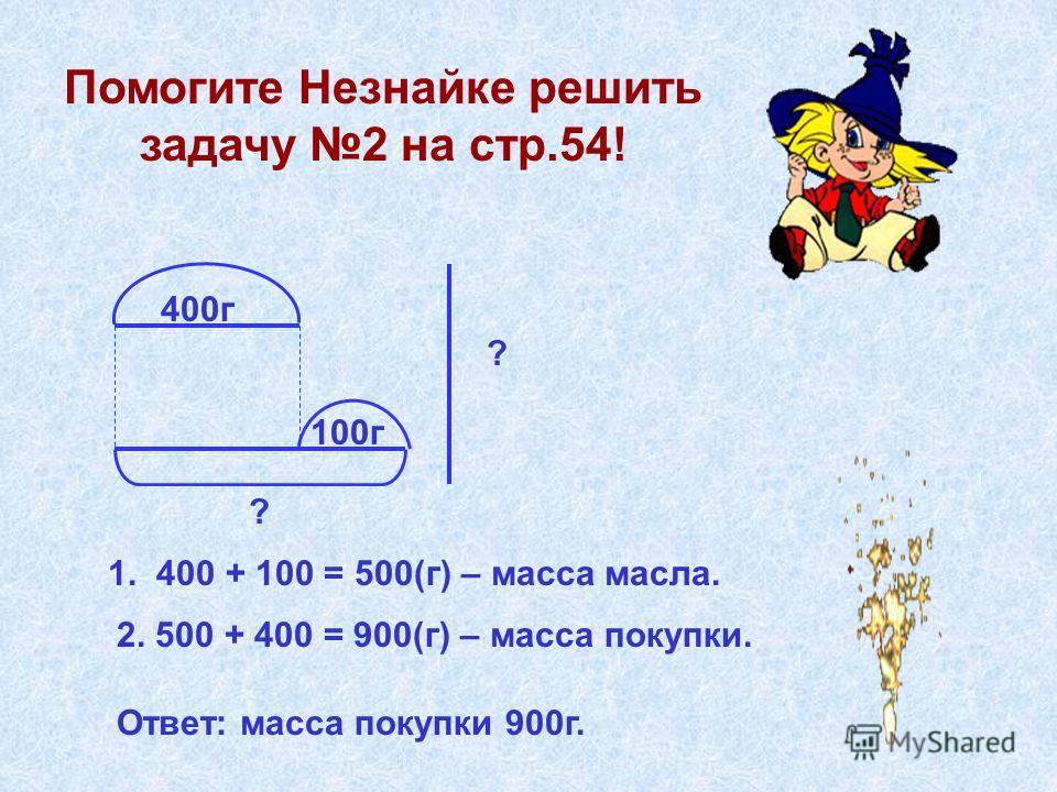 Помогите Незнайке решить задачу 2 на стр.54! 400г 100г ? ? 1. 400 + 100 = 500(г) – масса масла. 2. 500 + 400 = 900(г) – масса покупки. Ответ: масса покупки 900г.