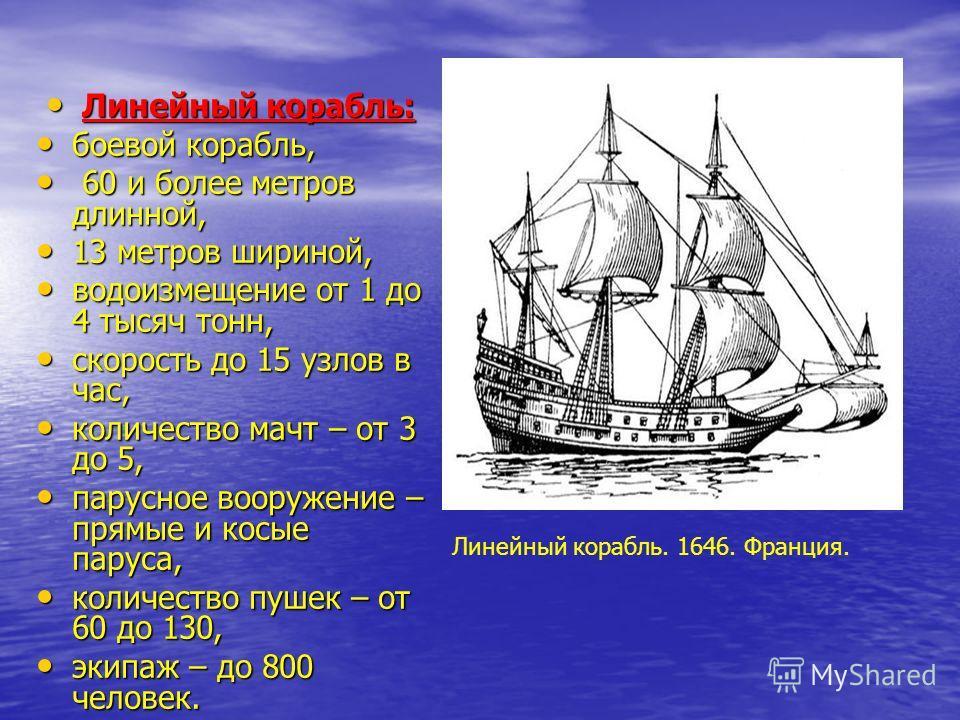 Линейный корабль. 1646. Франция. Линейный корабль: Линейный корабль: боевой корабль, боевой корабль, 60 и более метров длинной, 60 и более метров длинной, 13 метров шириной, 13 метров шириной, водоизмещение от 1 до 4 тысяч тонн, водоизмещение от 1 до