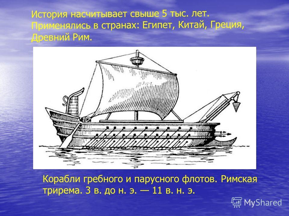 Корабли гребного и парусного флотов. Римская трирема. 3 в. до н. э. 11 в. н. э. История насчитывает свыше 5 тыс. лет. Применялись в странах: Египет, Китай, Греция, Древний Рим.