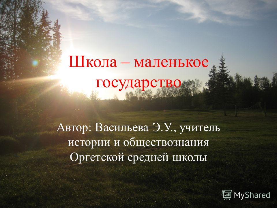 Школа – маленькое государство Автор: Васильева Э.У., учитель истории и обществознания Оргетской средней школы