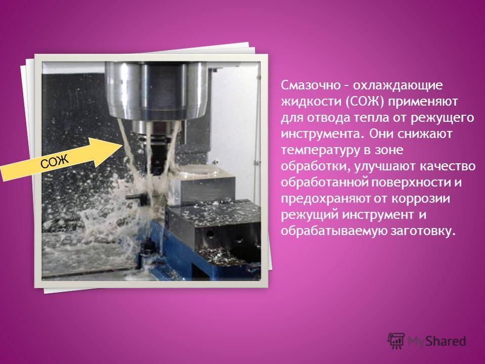 Смазочно – охлаждающие жидкости (СОЖ) применяют для отвода тепла от режущего инструмента. Они снижают температуру в зоне обработки, улучшают качество обработанной поверхности и предохраняют от коррозии режущий инструмент и обрабатываемую заготовку. С