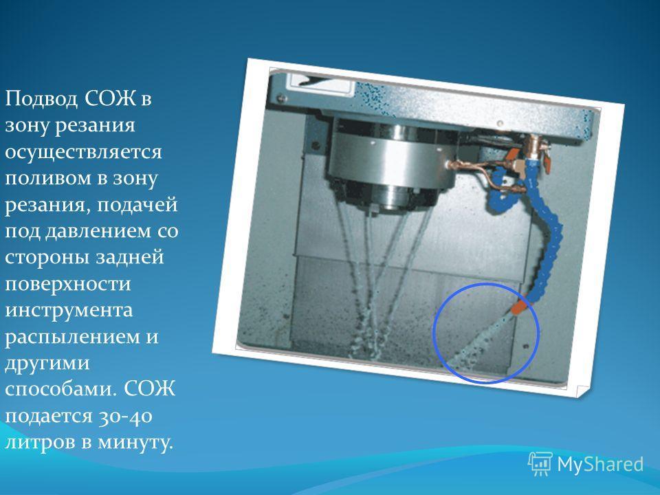 Подвод СОЖ в зону резания осуществляется поливом в зону резания, подачей под давлением со стороны задней поверхности инструмента распылением и другими способами. СОЖ подается 30-40 литров в минуту.