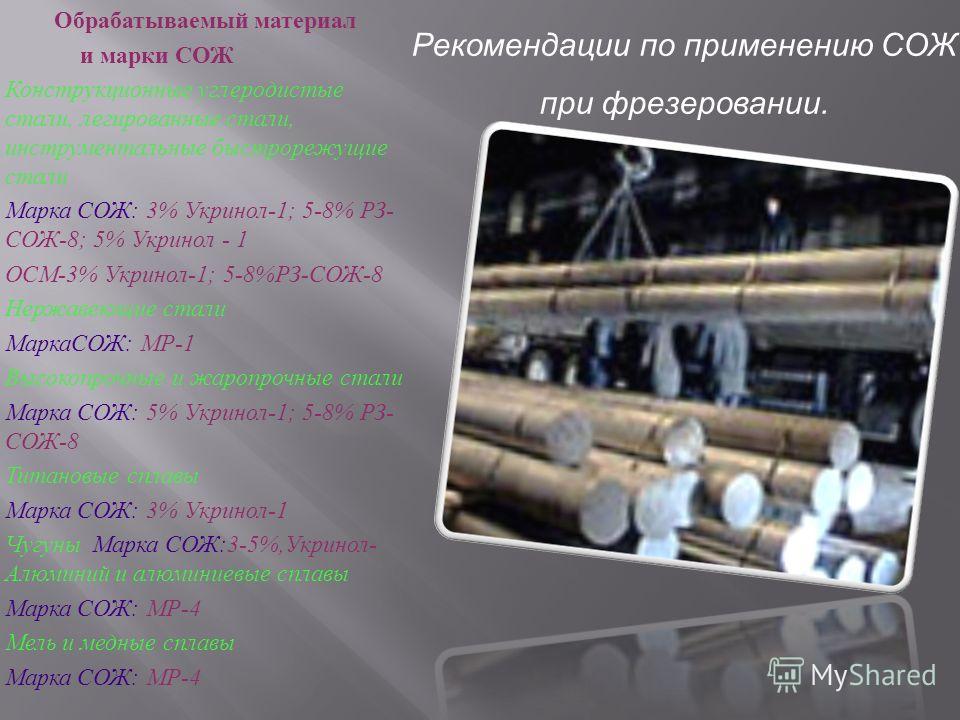 Обрабатываемый материал и марки СОЖ Конструкционные углеродистые стали, легированные стали, инструментальные быстрорежущие стали Марка СОЖ : 3% Укринол -1; 5-8% РЗ - СОЖ -8; 5% Укринол - 1 ОСМ -3% Укринол -1; 5-8% РЗ - СОЖ -8 Нержавеющие стали МаркаС