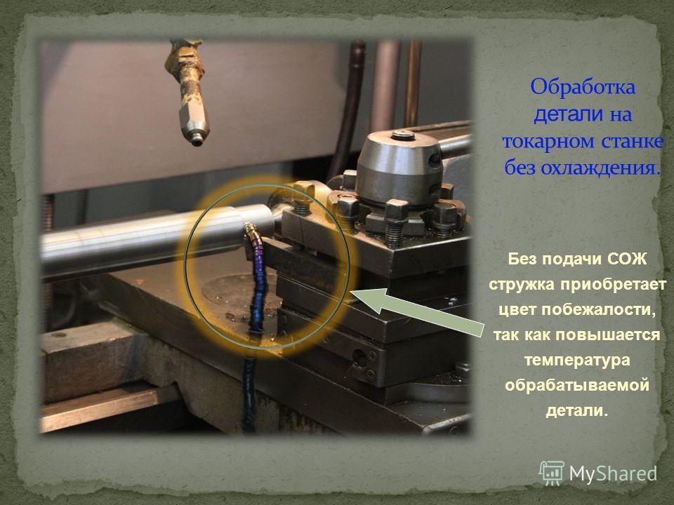 Без подачи СОЖ стружка приобретает цвет побежалости, так как повышается температура обрабатываемой детали.