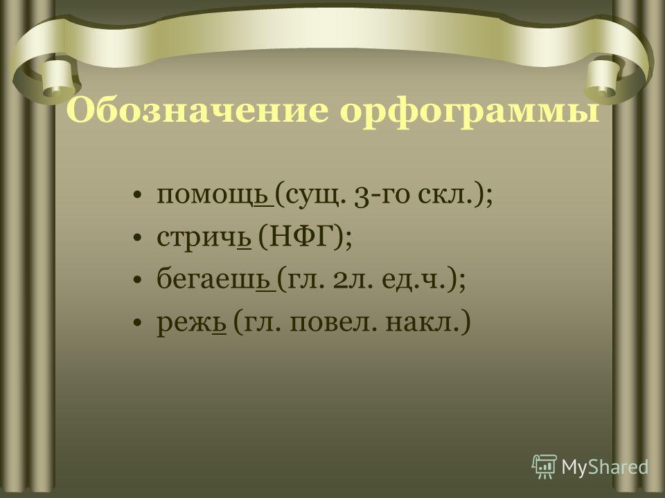Обозначение орфограммы помощь (сущ. 3-го скл.); стричь (НФГ); бегаешь (гл. 2л. ед.ч.); режь (гл. повел. накл.)