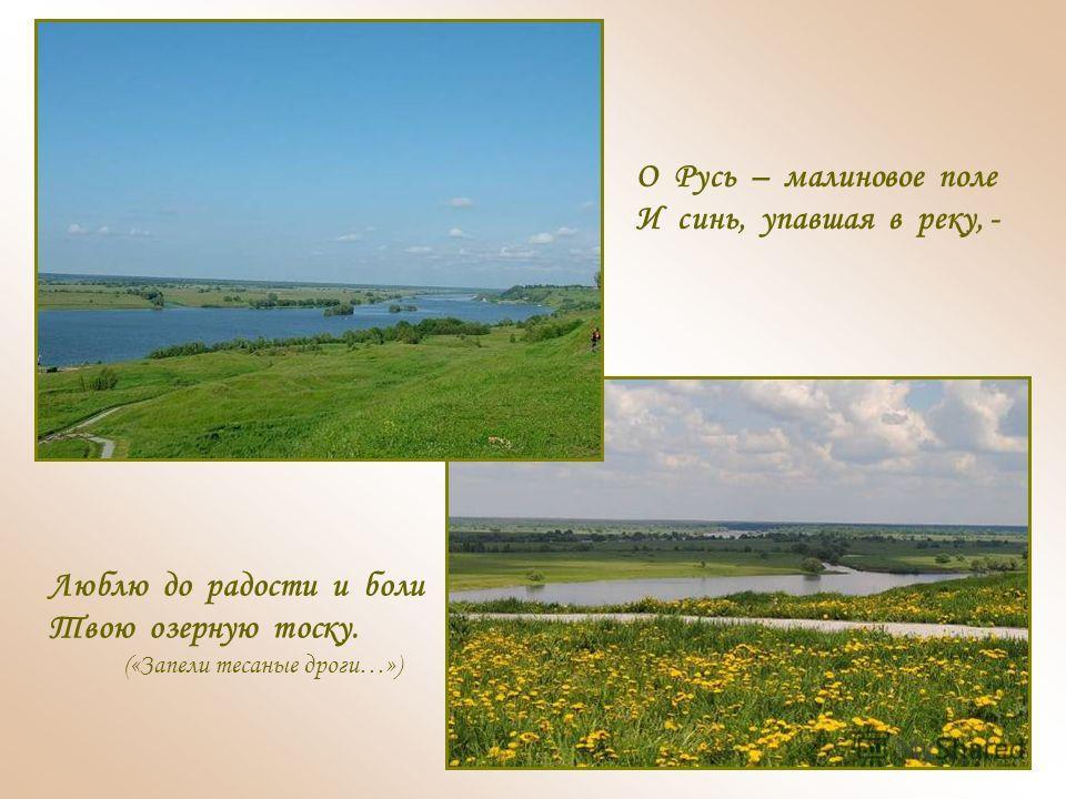 О Русь – малиновое поле И синь, упавшая в реку, - Люблю до радости и боли Твою озерную тоску. («Запели тесаные дроги…»)