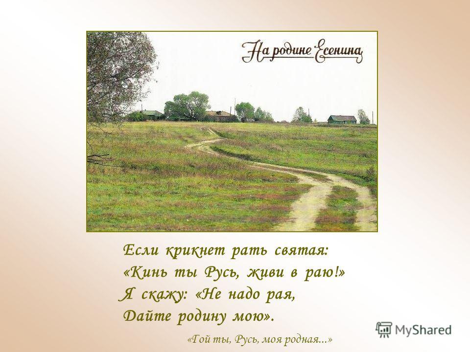 Если крикнет рать святая: «Кинь ты Русь, живи в раю!» Я скажу: «Не надо рая, Дайте родину мою». «Гой ты, Русь, моя родная...»