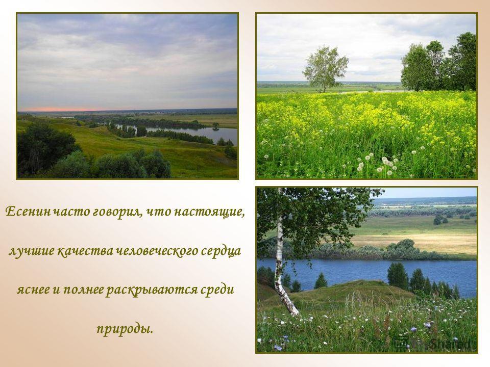 Есенин часто говорил, что настоящие, лучшие качества человеческого сердца яснее и полнее раскрываются среди природы.