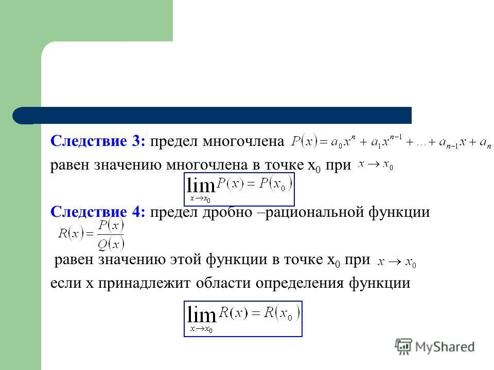 Следствие 3: предел многочлена равен значению многочлена в точке x 0 при Следствие 4: предел дробно –рациональной функции равен значению этой функции в точке x 0 при если x принадлежит области определения функции