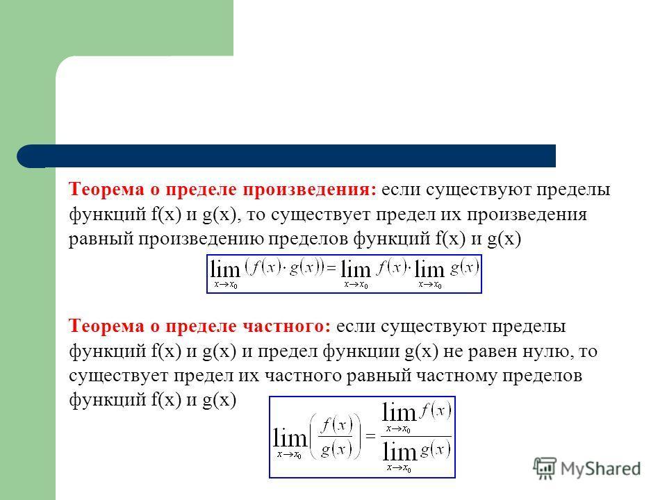 Теорема о пределе произведения: если существуют пределы функций f(x) и g(x), то существует предел их произведения равный произведению пределов функций f(x) и g(x) Теорема о пределе частного: если существуют пределы функций f(x) и g(x) и предел функци