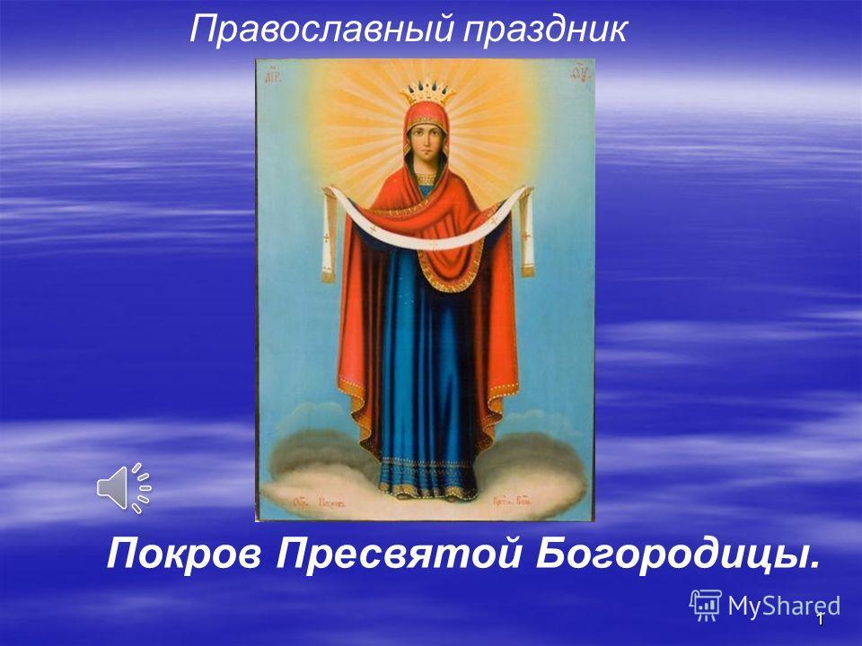 1 Православный праздник Покров Пресвятой Богородицы.