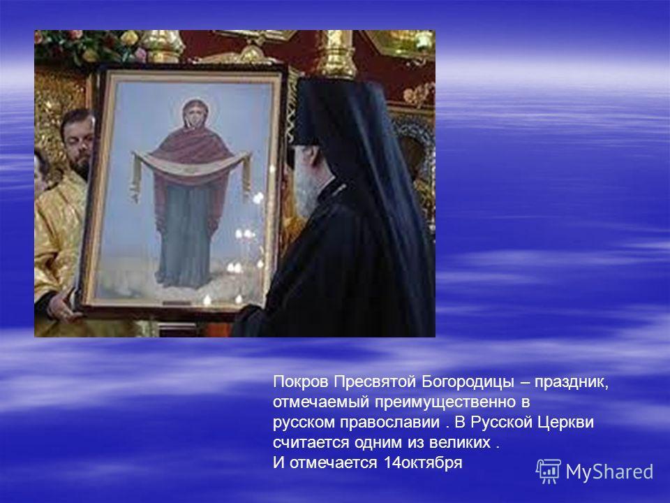 Покров Пресвятой Богородицы – праздник, отмечаемый преимущественно в русском православии. В Русской Церкви считается одним из великих. И отмечается 14октября