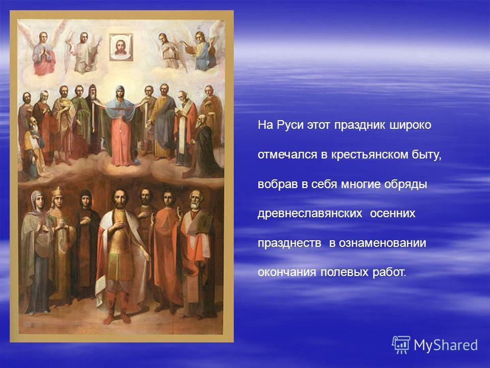 На Руси этот праздник широко отмечался в крестьянском быту, вобрав в себя многие обряды древнеславянских осенних празднеств в ознаменовании окончания полевых работ.