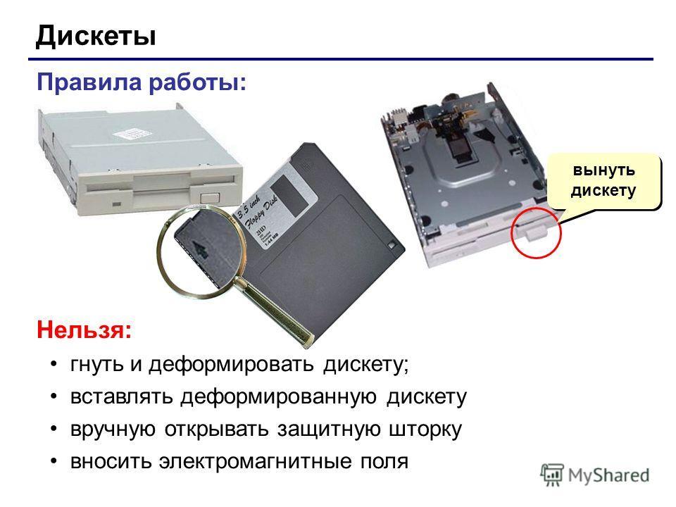 Правила работы: Нельзя: гнуть и деформировать дискету; вставлять деформированную дискету вручную открывать защитную шторку вносить электромагнитные поля Дискеты вынуть дискету