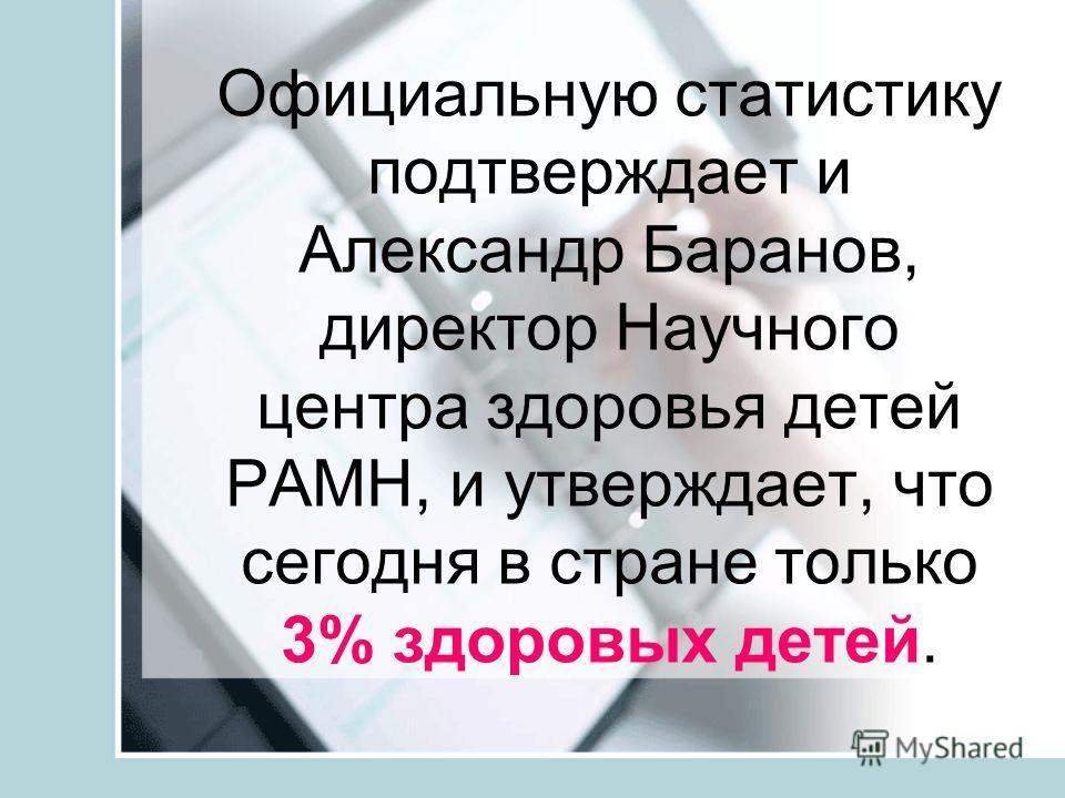 Официальную статистику подтверждает и Александр Баранов, директор Научного центра здоровья детей РАМН, и утверждает, что сегодня в стране только 3% здоровых детей.