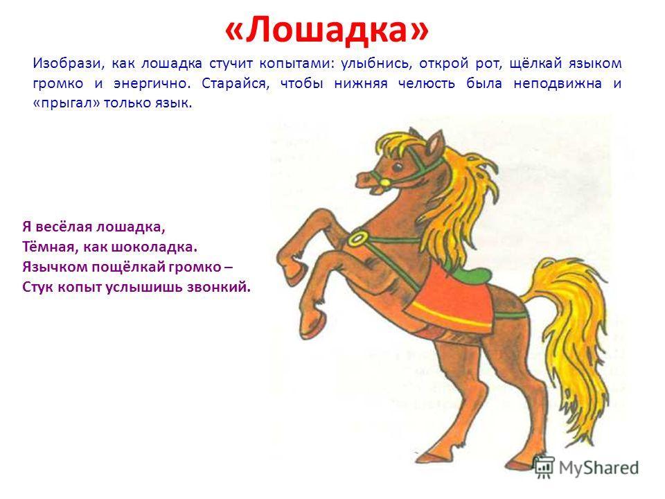 «Лошадка» Изобрази, как лошадка стучит копытами: улыбнись, открой рот, щёлкай языком громко и энергично. Старайся, чтобы нижняя челюсть была неподвижна и «прыгал» только язык. Я весёлая лошадка, Тёмная, как шоколадка. Язычком пощёлкай громко – Стук