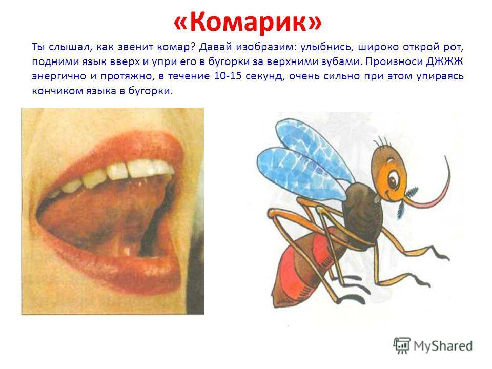 «Комарик» Ты слышал, как звенит комар? Давай изобразим: улыбнись, широко открой рот, подними язык вверх и упри его в бугорки за верхними зубами. Произноси ДЖЖЖ энергично и протяжно, в течение 10-15 секунд, очень сильно при этом упираясь кончиком яз