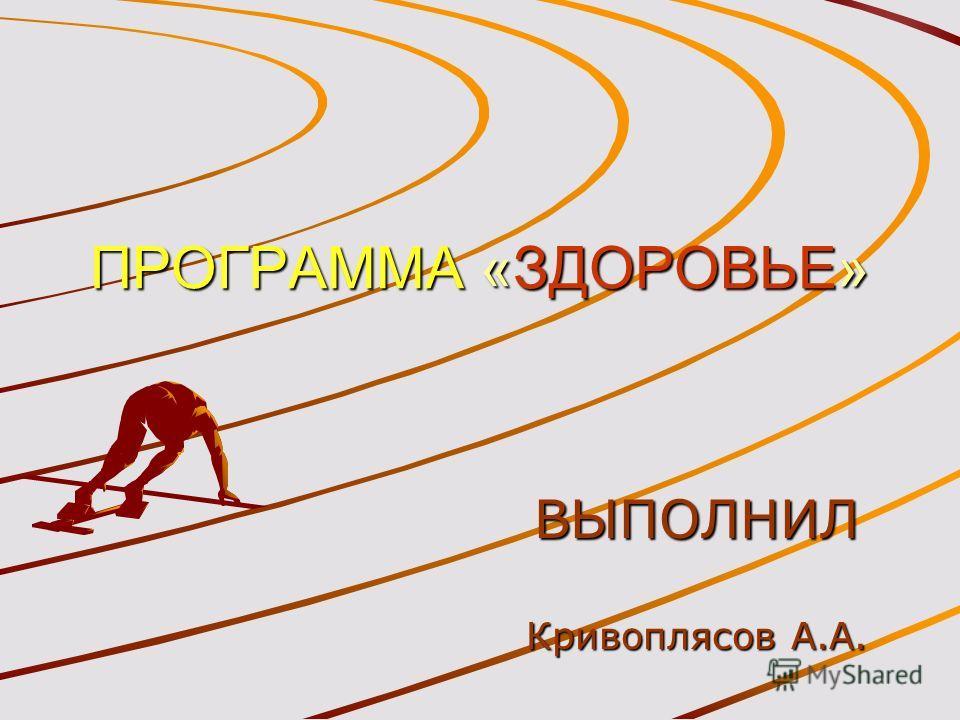 ПРОГРАММА «ЗДОРОВЬЕ» ВЫПОЛНИЛ Кривоплясов А.А.