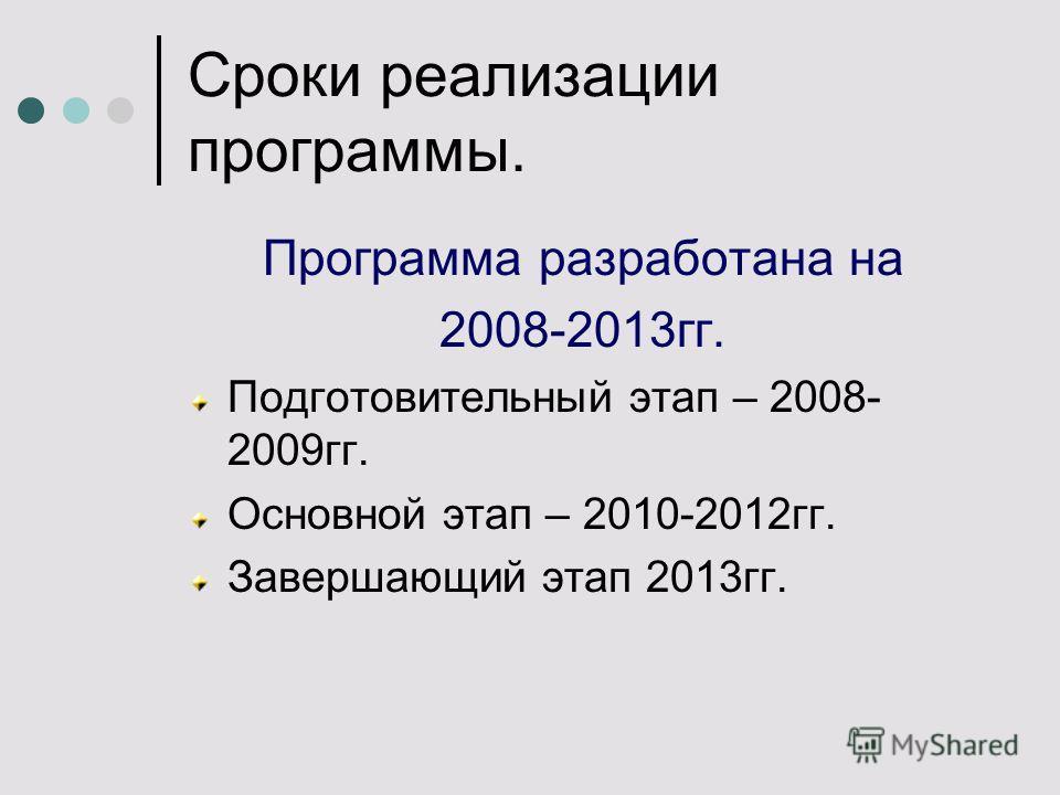 Сроки реализации программы. Программа разработана на 2008-2013гг. Подготовительный этап – 2008- 2009гг. Основной этап – 2010-2012гг. Завершающий этап 2013гг.