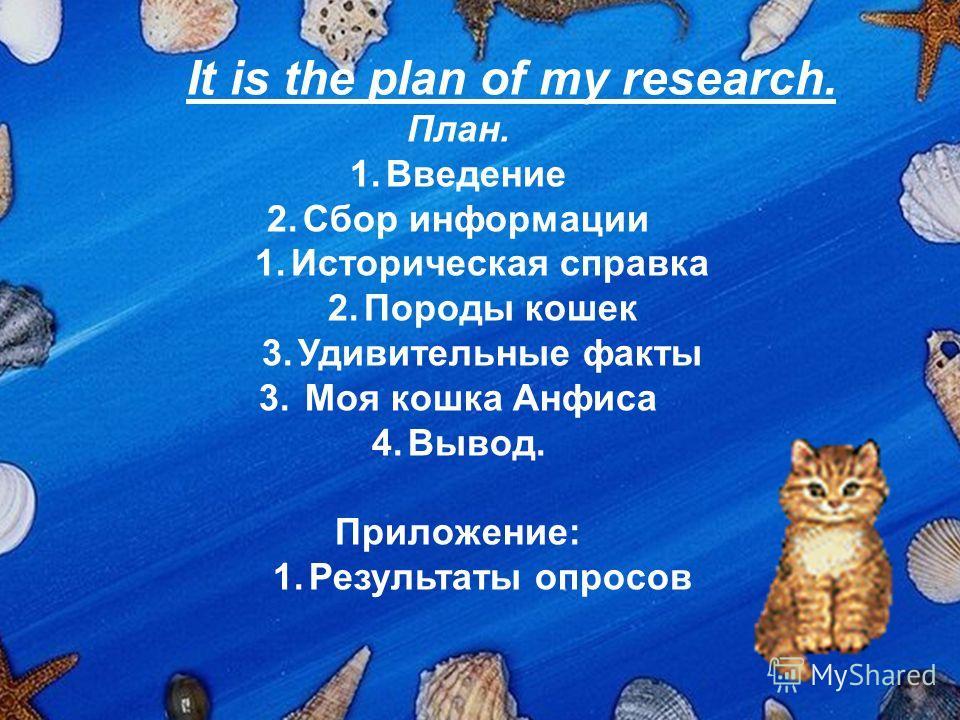 It is the plan of my research. План. 1.Введение 2.Сбор информации 1.Историческая справка 2.Породы кошек 3.Удивительные факты 3. Моя кошка Анфиса 4.Вывод. Приложение: 1.Результаты опросов