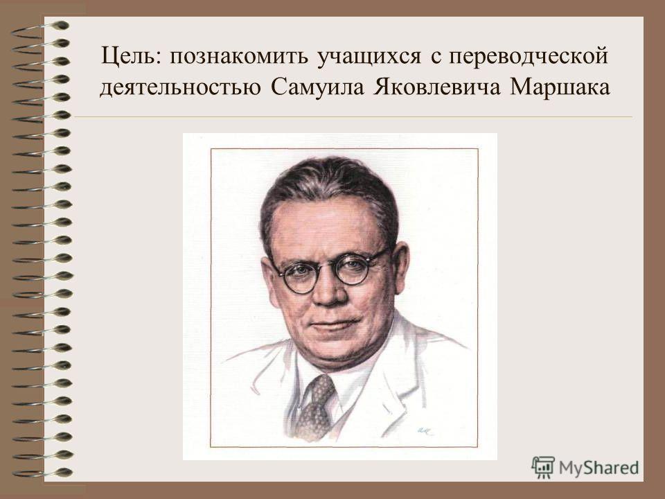Цель: познакомить учащихся с переводческой деятельностью Самуила Яковлевича Маршака