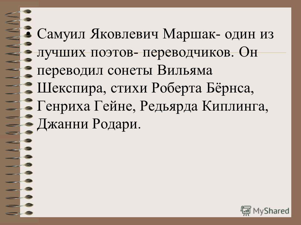 Самуил Яковлевич Маршак- один из лучших поэтов- переводчиков. Он переводил сонеты Вильяма Шекспира, стихи Роберта Бёрнса, Генриха Гейне, Редьярда Киплинга, Джанни Родари.