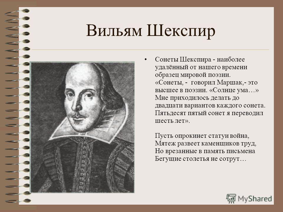 Вильям Шекспир Сонеты Шекспира - наиболее удалённый от нашего времени образец мировой поэзии. «Сонеты, - говорил Маршак,- это высшее в поэзии. «Солнце ума…» Мне приходилось делать до двадцати вариантов каждого сонета. Пятьдесят пятый сонет я переводи