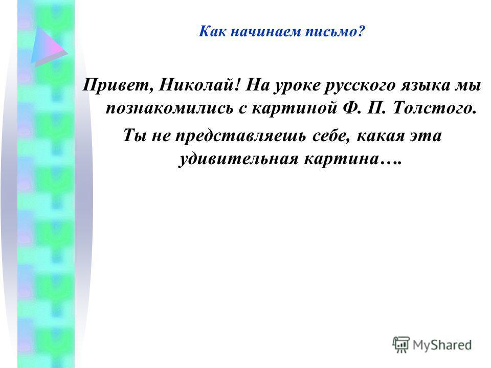 Как начинаем письмо? Привет, Николай! На уроке русского языка мы познакомились с картиной Ф. П. Толстого. Ты не представляешь себе, какая эта удивительная картина….