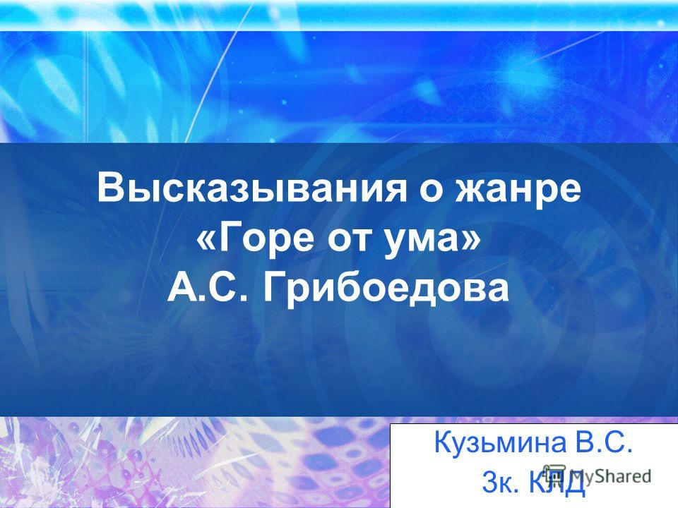 Высказывания о жанре «Горе от ума» А.С. Грибоедова Кузьмина В.С. 3к. КЛД