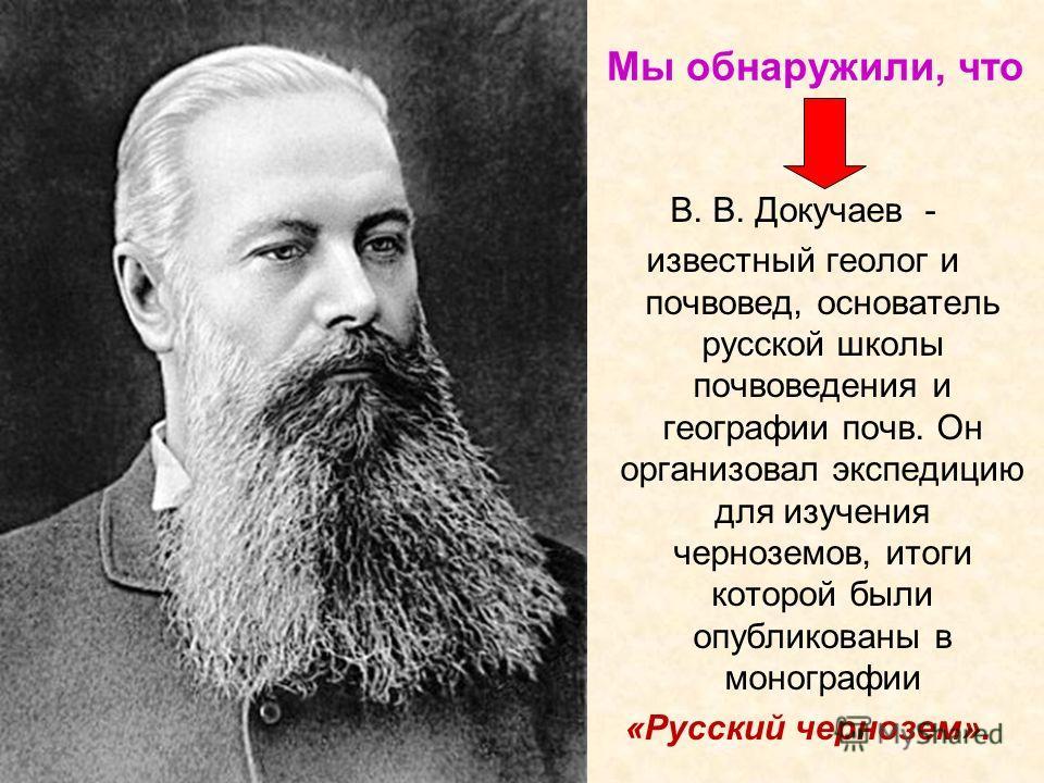 Мы обнаружили, что В. В. Докучаев - известный геолог и почвовед, основатель русской школы почвоведения и географии почв. Он организовал экспедицию для изучения черноземов, итоги которой были опубликованы в монографии «Русский чернозем».