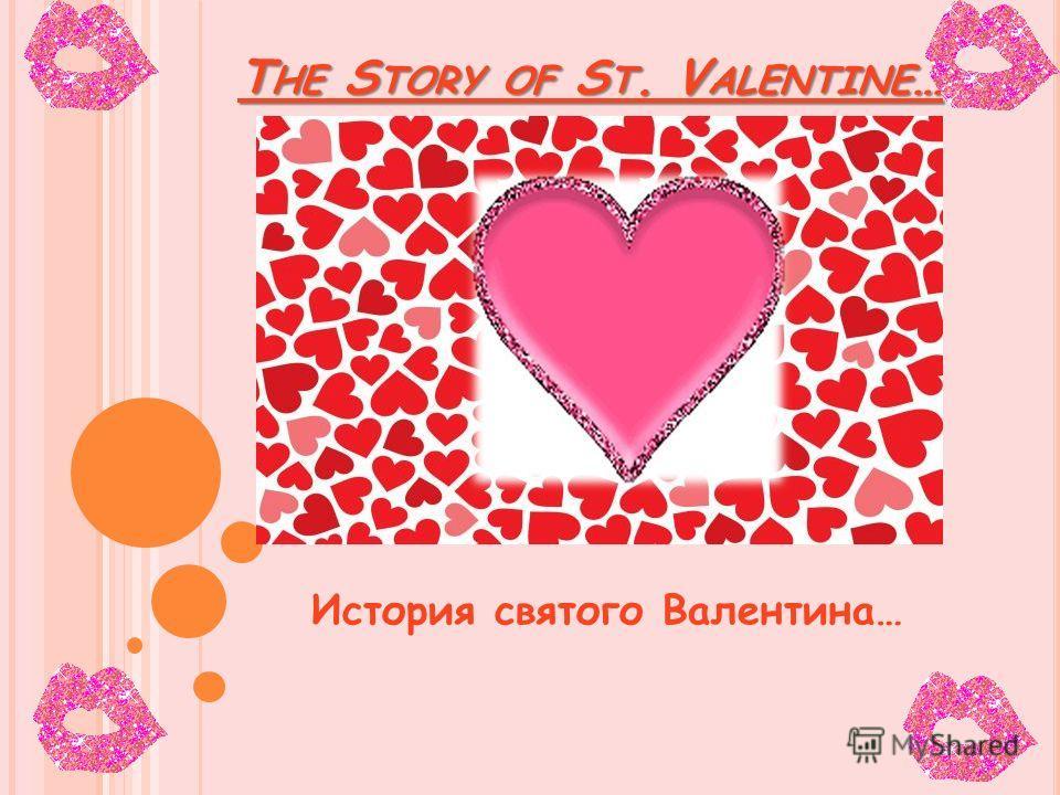 T HE S TORY OF S T. V ALENTINE … T HE S TORY OF S T. V ALENTINE … История святого Валентина…