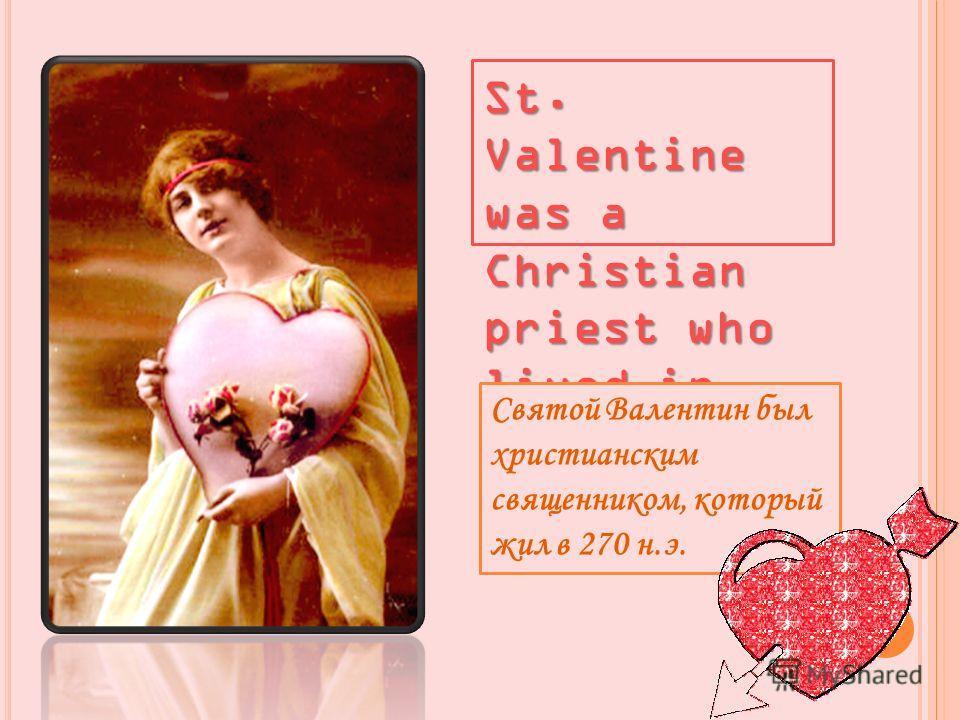 St. Valentine was a Christian priest who lived in 270 A.D. Святой Валентин был христианским священником, который жил в 270 н.э.