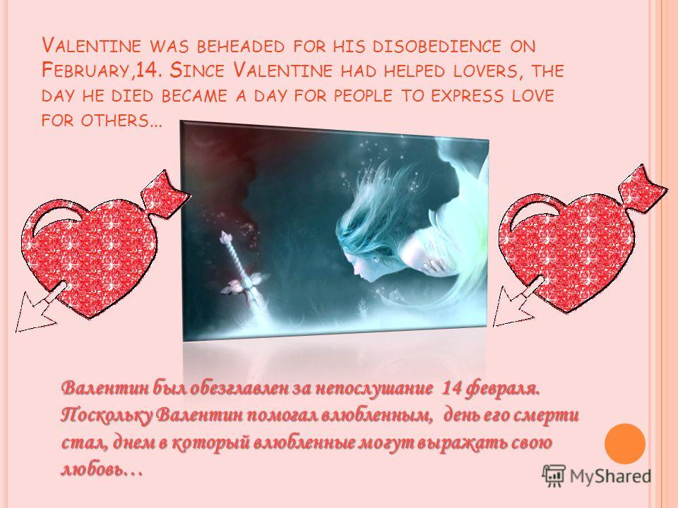 V ALENTINE WAS BEHEADED FOR HIS DISOBEDIENCE ON F EBRUARY,14. S INCE V ALENTINE HAD HELPED LOVERS, THE DAY HE DIED BECAME A DAY FOR PEOPLE TO EXPRESS LOVE FOR OTHERS … Валентин был обезглавлен за непослушание 14 февраля. Поскольку Валентин помогал вл
