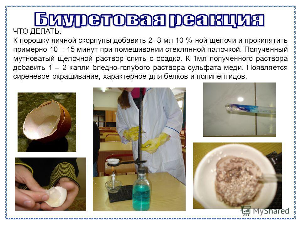 ЧТО ДЕЛАТЬ: К порошку яичной скорлупы добавить 2 -3 мл 10 %-ной щелочи и прокипятить примерно 10 – 15 минут при помешивании стеклянной палочкой. Полученный мутноватый щелочной раствор слить с осадка. К 1мл полученного раствора добавить 1 – 2 капли бл