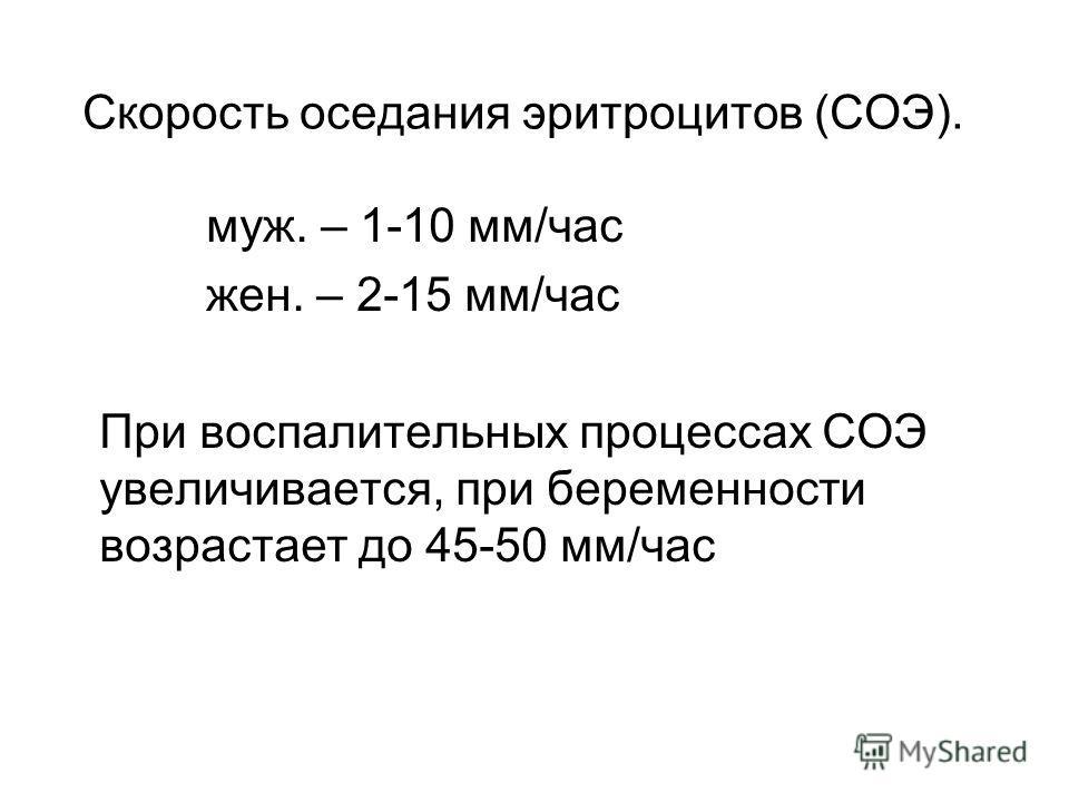 Скорость оседания эритроцитов (СОЭ). муж. – 1-10 мм/час жен. – 2-15 мм/час При воспалительных процессах СОЭ увеличивается, при беременности возрастает до 45-50 мм/час